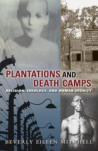 Plantations and Death Camps: Religion, Ideology, and Human Dignity