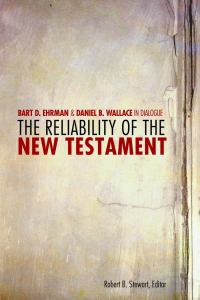 The Reliability of the New Testament: Bart D. Ehrman and Daniel B. Wallace in Dialogue
