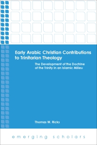 Early Arabic Christian Contributions to Trinitarian Theology: The Development of the Doctrine of the Trinity in an Islamic Milieu