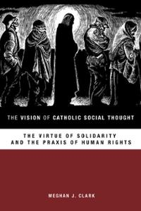 The Vision of Catholic Social Thought: The Virtue of Solidarity and the Praxis of Human Rights