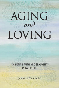 Aging and Loving: Christian Faith and Sexuality in Later Life