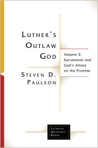 Luther's Outlaw God Volume 3: Sacraments and God's Attack on the Promise