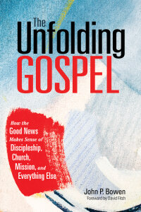 The Unfolding Gospel: How the Good News Makes Sense of Discipleship, Church, Mission, and Everything Else.