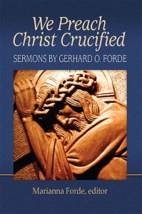 We Preach Christ Crucified: Sermons by Gerhard O. Forde