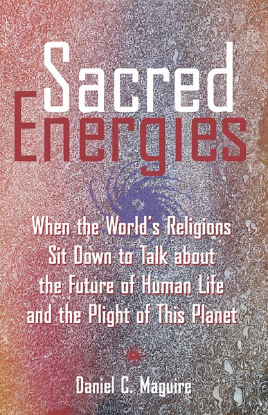 Sacred Energies: When the World's Religions Sit Down to Talk about the Future of Human Life and the Plight of This Planet
