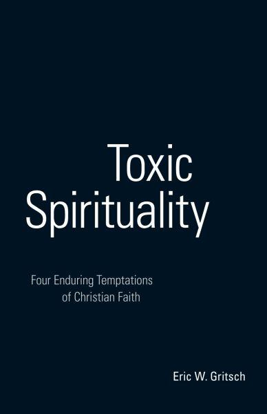 Toxic Spirituality: Four Enduring Temptations of Christian Faith