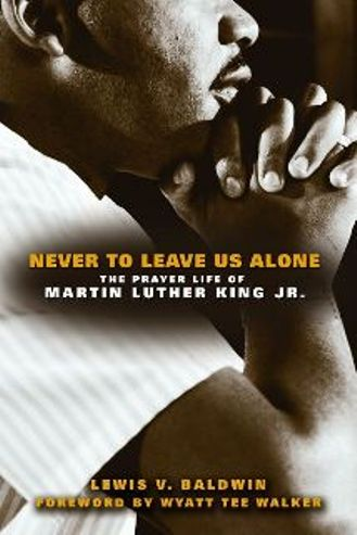 Never to Leave Us Alone: The Prayer Life of Martin Luther King Jr.