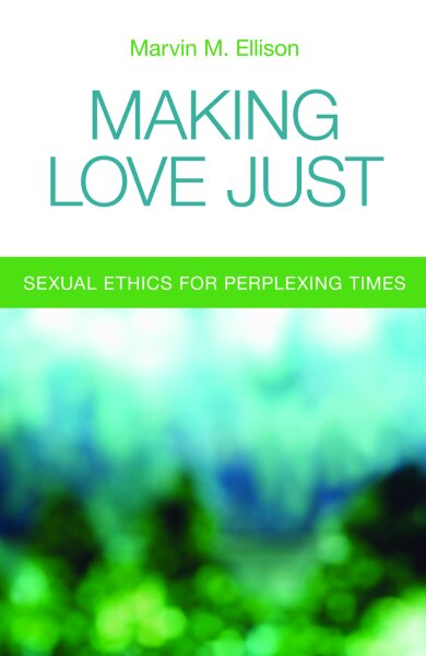 Making Love Just: Sexual Ethics for Perplexing Times