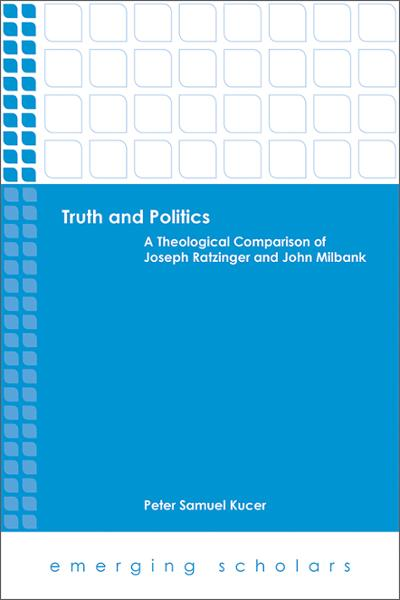 Truth and Politics: A Theological Comparison of Joseph Ratzinger and John Milbank