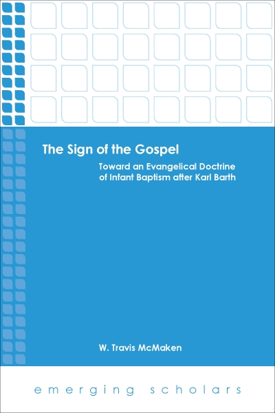 The Sign of the Gospel: Toward an Evangelical Doctrine of Infant Baptism after Karl Barth