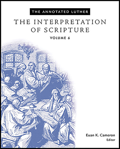 The Annotated Luther, Volume 6: The Interpretation of Scripture