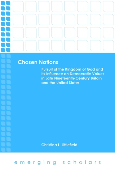 Chosen Nations: Pursuit of the Kingdom of God and Its Influence on Democratic Values in Late Nineteenth-Century Britain and the United States