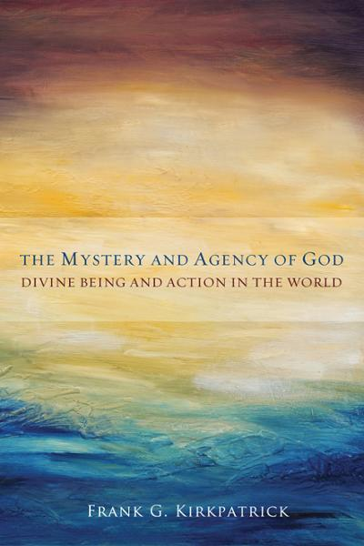 The Mystery and Agency of God: Divine Being and Action in the World
