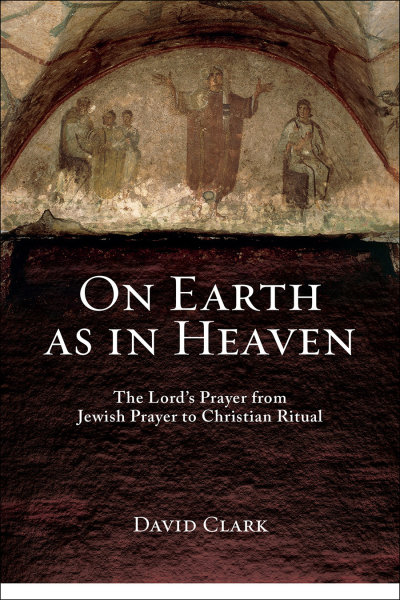 On Earth as in Heaven: The Lord?s Prayer from Jewish Prayer to Christian Ritual