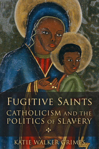 Fugitive Saints: Catholicism and the Politics of Slavery
