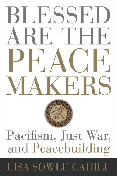 Blessed Are the Peacemakers: Pacifism, Just War, and Peacebuilding