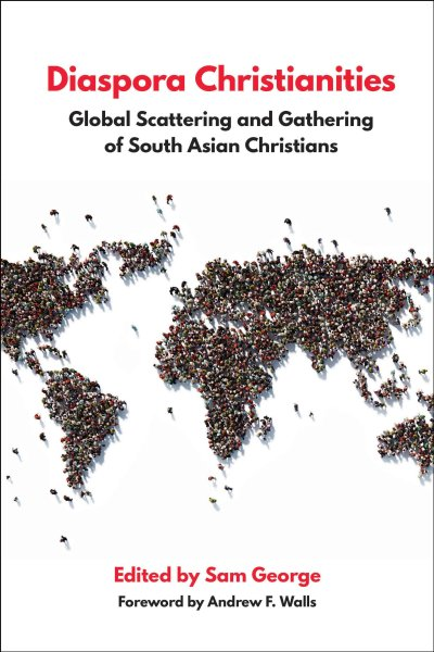Diaspora Christianities: Global Scattering and Gathering of South Asian Christians