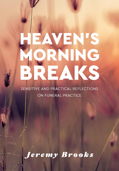 Heaven's Morning Breaks: Sensitive and practical reflections on funeral practice