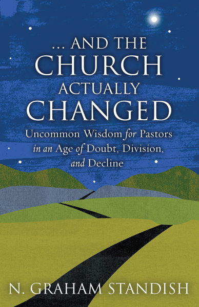 … And the Church Actually Changed: Uncommon Wisdom for Pastors in an Age of Doubt, Division, and Decline