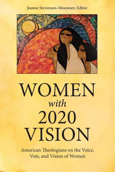 Women with 2020 Vision: American Theologians on the Voice, Vote, and Vision of Women