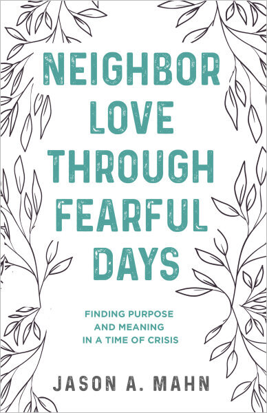 Neighbor Love through Fearful Days: Finding Purpose and Meaning in a Time of Crisis