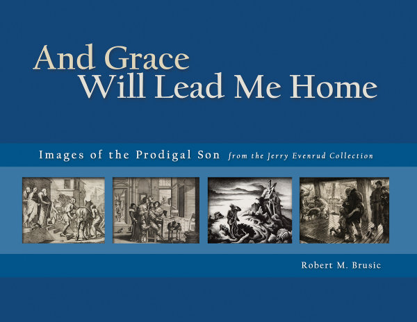 And Grace Will Lead Me Home: Images of the Parable of the Prodigal Son from the Jerry Evenrud Collection